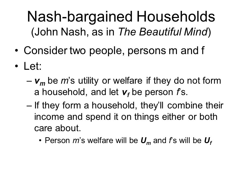 Nash-bargained Households (John Nash, as in The Beautiful Mind) Consider two people, persons m and f Let: –v m be m's utility or welfare if they do not form a household, and let v f be person f's.