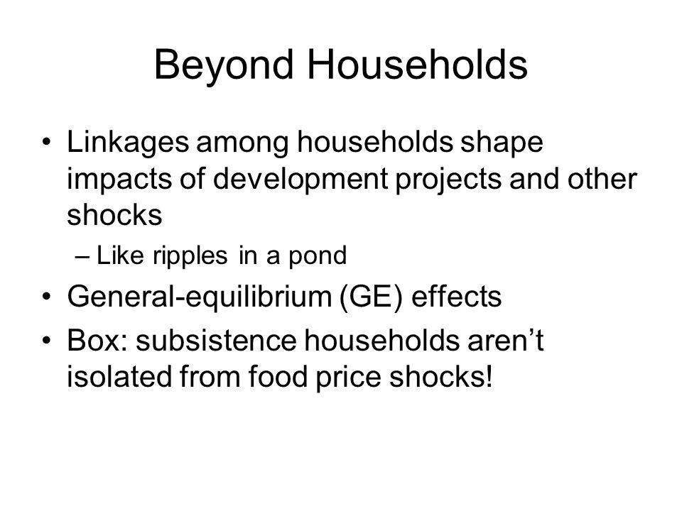 Beyond Households Linkages among households shape impacts of development projects and other shocks –Like ripples in a pond General-equilibrium (GE) ef