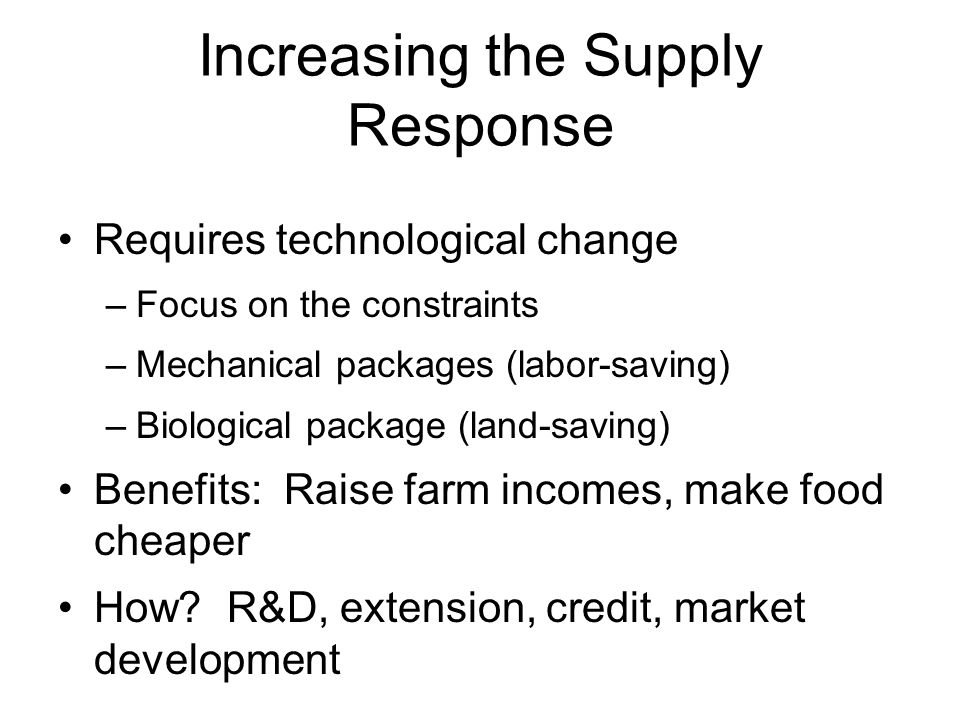 Increasing the Supply Response Requires technological change –Focus on the constraints –Mechanical packages (labor-saving) –Biological package (land-s