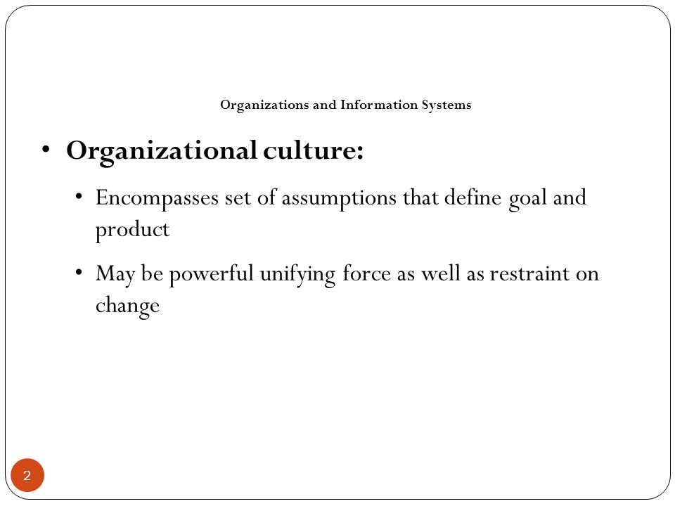 How Information Systems Impact Organizations and Business Firms Organizational resistance to change Information systems become bound up in organizational politics because they influence access to a key resource – information Information systems potentially change an organization's structure, culture, politics, and work Most common reason for failure of large projects is due to organizational and political resistance to change 13