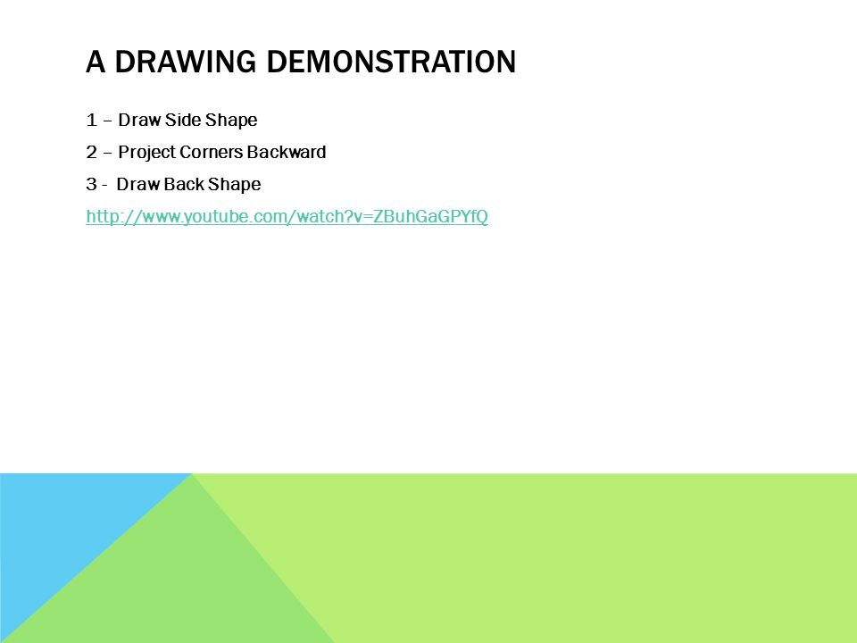 A DRAWING DEMONSTRATION 1 – Draw Side Shape 2 – Project Corners Backward 3 - Draw Back Shape http://www.youtube.com/watch v=ZBuhGaGPYfQ