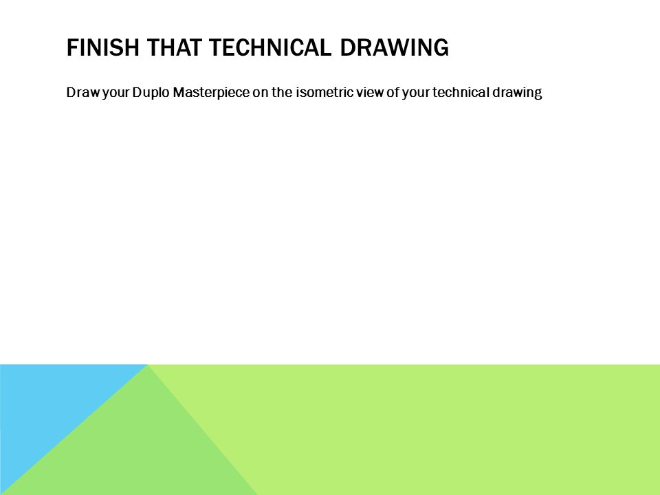 FINISH THAT TECHNICAL DRAWING Draw your Duplo Masterpiece on the isometric view of your technical drawing