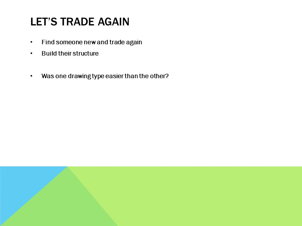 LET'S TRADE AGAIN Find someone new and trade again Build their structure Was one drawing type easier than the other