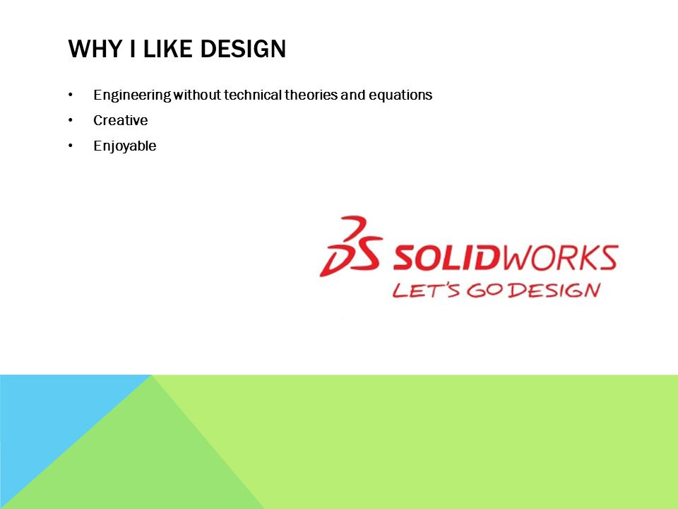 WHY I LIKE DESIGN Engineering without technical theories and equations Creative Enjoyable
