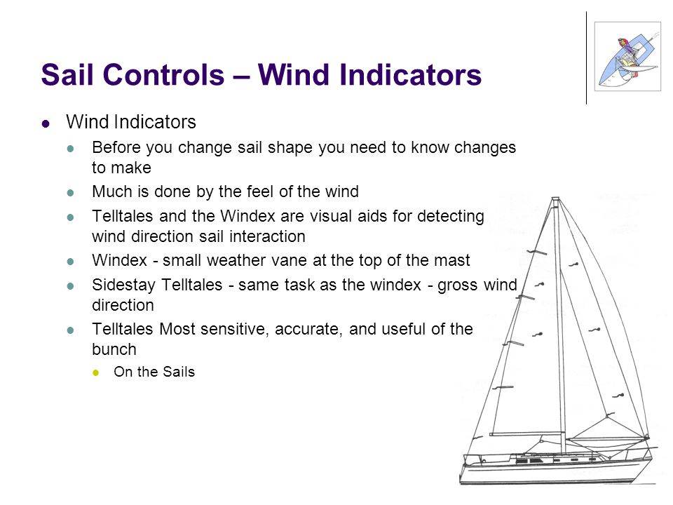 Sail Controls – Wind Indicators Wind Indicators Before you change sail shape you need to know changes to make Much is done by the feel of the wind Telltales and the Windex are visual aids for detecting wind direction sail interaction Windex - small weather vane at the top of the mast Sidestay Telltales - same task as the windex - gross wind direction Telltales Most sensitive, accurate, and useful of the bunch On the Sails