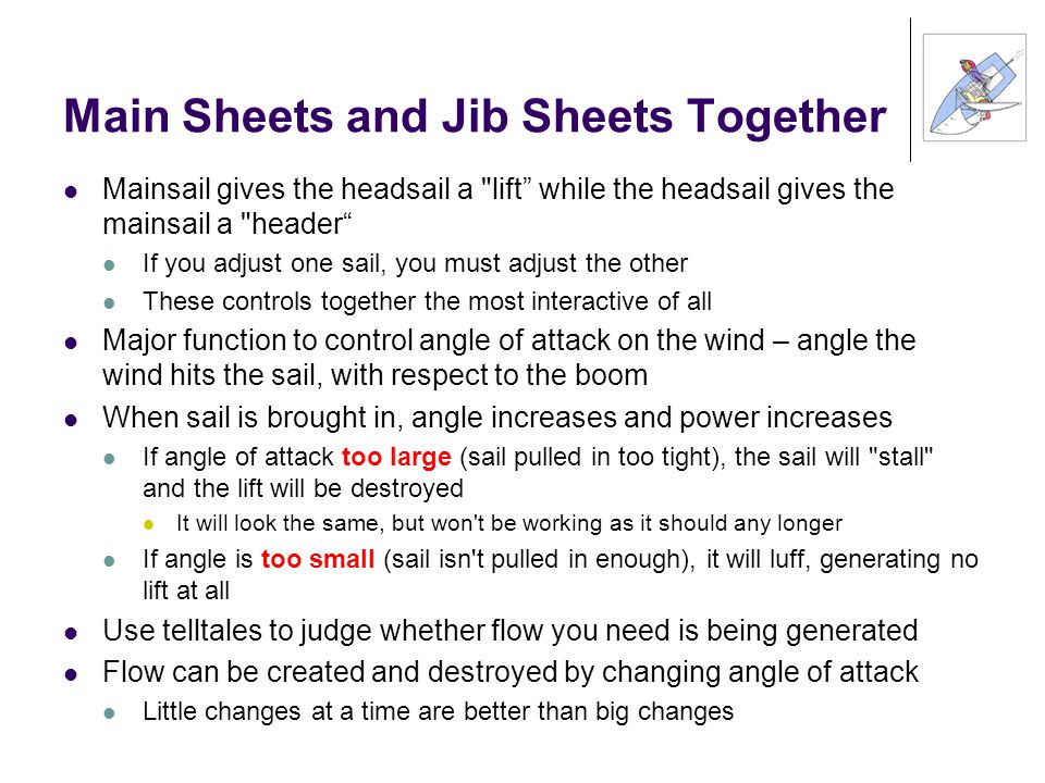 Main Sheets and Jib Sheets Together Mainsail gives the headsail a lift while the headsail gives the mainsail a header If you adjust one sail, you must adjust the other These controls together the most interactive of all Major function to control angle of attack on the wind – angle the wind hits the sail, with respect to the boom When sail is brought in, angle increases and power increases If angle of attack too large (sail pulled in too tight), the sail will stall and the lift will be destroyed It will look the same, but won t be working as it should any longer If angle is too small (sail isn t pulled in enough), it will luff, generating no lift at all Use telltales to judge whether flow you need is being generated Flow can be created and destroyed by changing angle of attack Little changes at a time are better than big changes