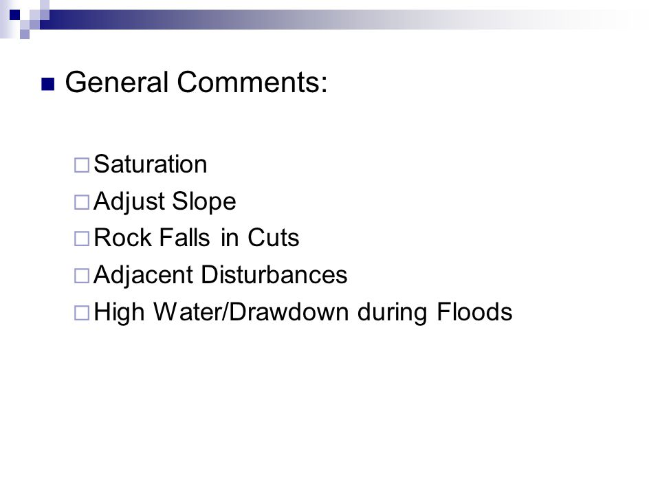 General Comments:  Saturation  Adjust Slope  Rock Falls in Cuts  Adjacent Disturbances  High Water/Drawdown during Floods
