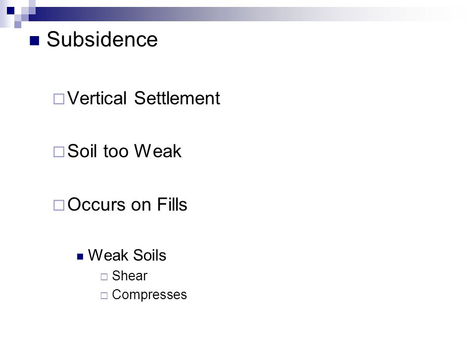 Subsidence  Vertical Settlement  Soil too Weak  Occurs on Fills Weak Soils  Shear  Compresses