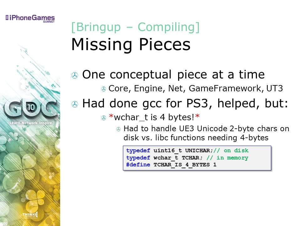 [Bringup – Compiling] Missing Pieces  One conceptual piece at a time  Core, Engine, Net, GameFramework, UT3  Had done gcc for PS3, helped, but:  *wchar_t is 4 bytes!*  Had to handle UE3 Unicode 2-byte chars on disk vs.