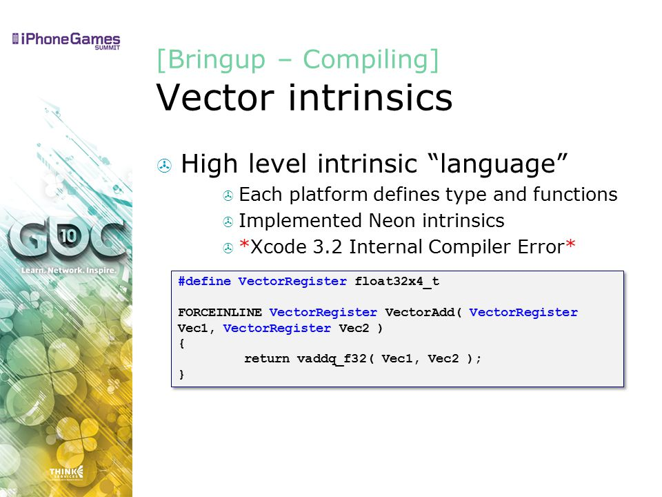 [Bringup – Compiling] Vector intrinsics  High level intrinsic language  Each platform defines type and functions  Implemented Neon intrinsics  *Xcode 3.2 Internal Compiler Error* #define VectorRegister float32x4_t FORCEINLINE VectorRegister VectorAdd( VectorRegister Vec1, VectorRegister Vec2 ) { return vaddq_f32( Vec1, Vec2 ); } #define VectorRegister float32x4_t FORCEINLINE VectorRegister VectorAdd( VectorRegister Vec1, VectorRegister Vec2 ) { return vaddq_f32( Vec1, Vec2 ); }