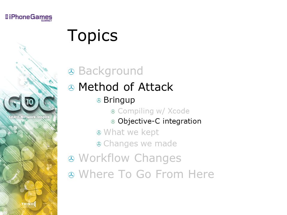 Topics  Background  Method of Attack  Bringup  Compiling w/ Xcode  Objective-C integration  What we kept  Changes we made  Workflow Changes  Where To Go From Here