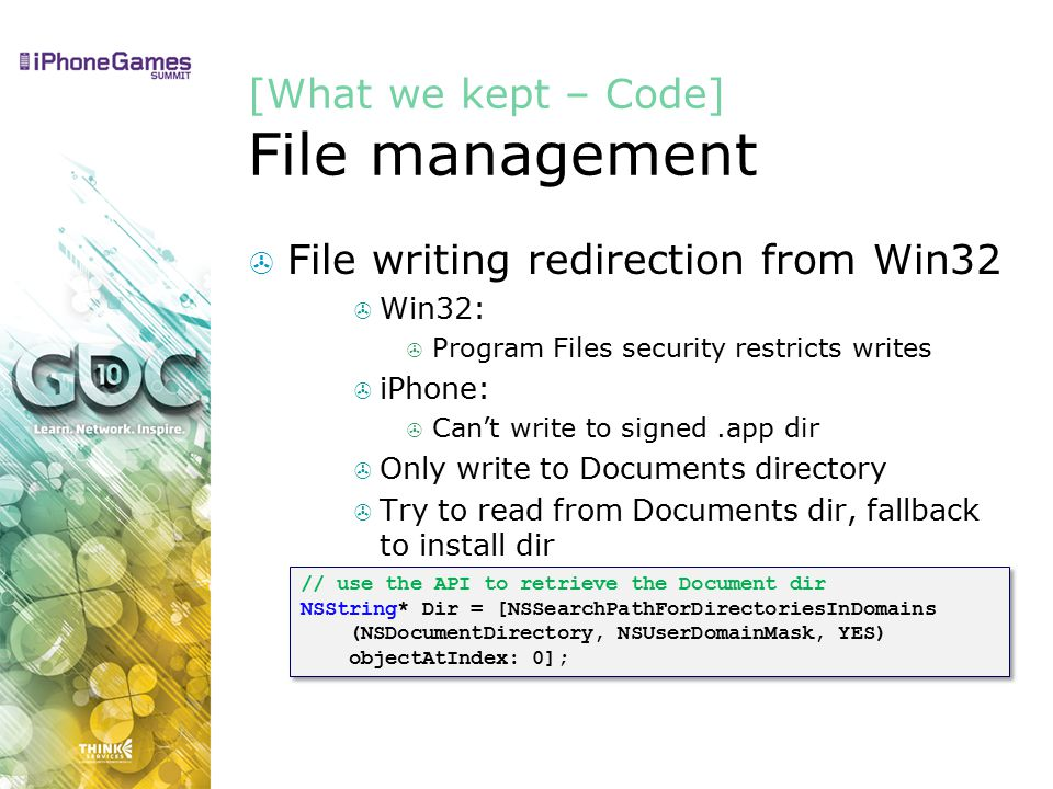 [What we kept – Code] File management  File writing redirection from Win32  Win32:  Program Files security restricts writes  iPhone:  Can't write to signed.app dir  Only write to Documents directory  Try to read from Documents dir, fallback to install dir // use the API to retrieve the Document dir NSString* Dir = [NSSearchPathForDirectoriesInDomains (NSDocumentDirectory, NSUserDomainMask, YES) objectAtIndex: 0]; // use the API to retrieve the Document dir NSString* Dir = [NSSearchPathForDirectoriesInDomains (NSDocumentDirectory, NSUserDomainMask, YES) objectAtIndex: 0];