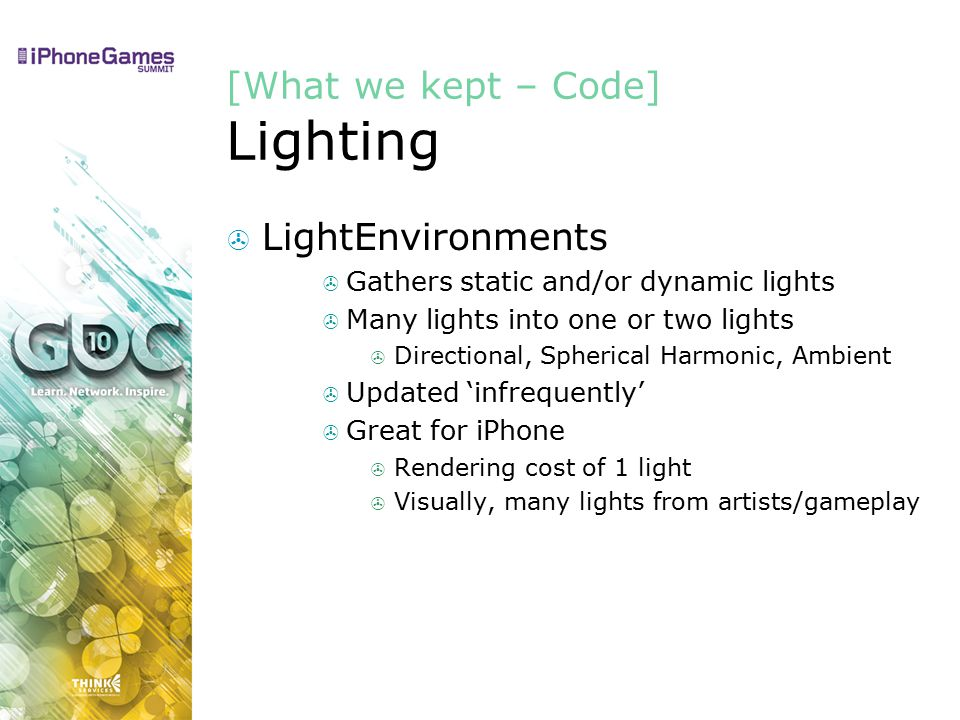 [What we kept – Code] Lighting  LightEnvironments  Gathers static and/or dynamic lights  Many lights into one or two lights  Directional, Spherical Harmonic, Ambient  Updated 'infrequently'  Great for iPhone  Rendering cost of 1 light  Visually, many lights from artists/gameplay