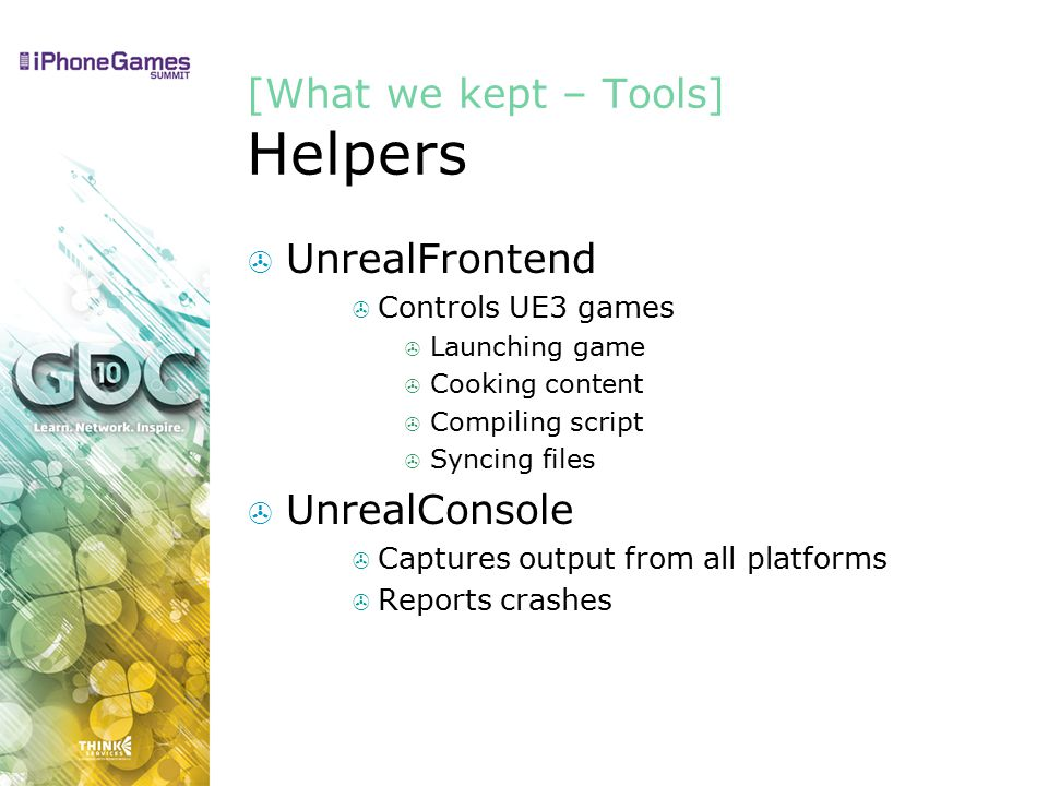[What we kept – Tools] Helpers  UnrealFrontend  Controls UE3 games  Launching game  Cooking content  Compiling script  Syncing files  UnrealConsole  Captures output from all platforms  Reports crashes
