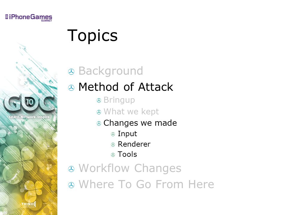 Topics  Background  Method of Attack  Bringup  What we kept  Changes we made  Input  Renderer  Tools  Workflow Changes  Where To Go From Here