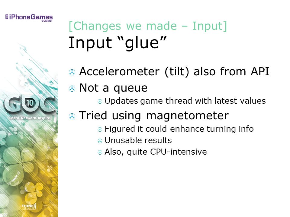 [Changes we made – Input] Input glue  Accelerometer (tilt) also from API  Not a queue  Updates game thread with latest values  Tried using magnetometer  Figured it could enhance turning info  Unusable results  Also, quite CPU-intensive