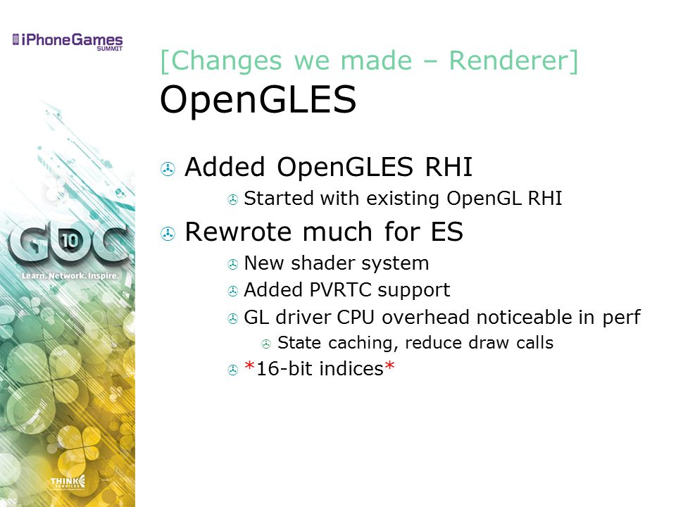[Changes we made – Renderer] OpenGLES  Added OpenGLES RHI  Started with existing OpenGL RHI  Rewrote much for ES  New shader system  Added PVRTC support  GL driver CPU overhead noticeable in perf  State caching, reduce draw calls  *16-bit indices*