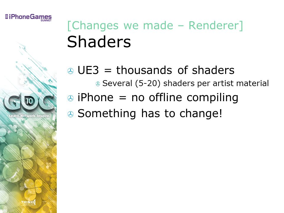 [Changes we made – Renderer] Shaders  UE3 = thousands of shaders  Several (5-20) shaders per artist material  iPhone = no offline compiling  Something has to change!