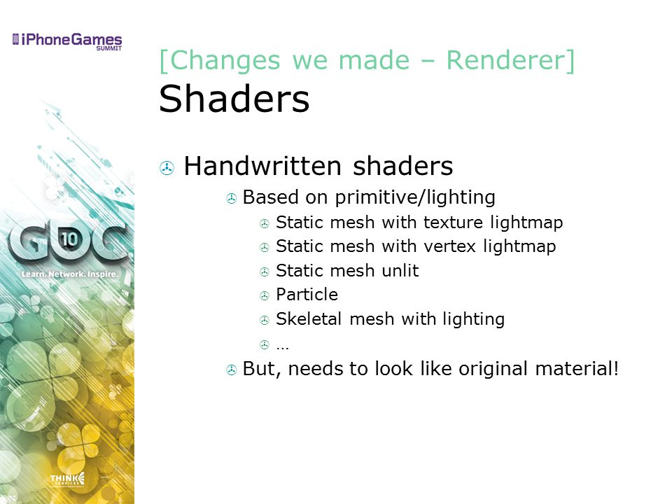 [Changes we made – Renderer] Shaders  Handwritten shaders  Based on primitive/lighting  Static mesh with texture lightmap  Static mesh with vertex lightmap  Static mesh unlit  Particle  Skeletal mesh with lighting  …  But, needs to look like original material!