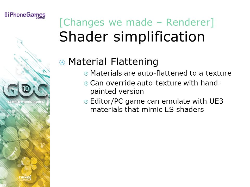 [Changes we made – Renderer] Shader simplification  Material Flattening  Materials are auto-flattened to a texture  Can override auto-texture with hand- painted version  Editor/PC game can emulate with UE3 materials that mimic ES shaders