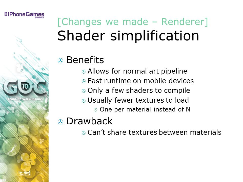 Benefits  Allows for normal art pipeline  Fast runtime on mobile devices  Only a few shaders to compile  Usually fewer textures to load  One per material instead of N  Drawback  Can't share textures between materials