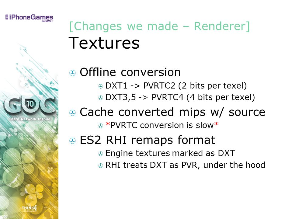 [Changes we made – Renderer] Textures  Offline conversion  DXT1 -> PVRTC2 (2 bits per texel)  DXT3,5 -> PVRTC4 (4 bits per texel)  Cache converted mips w/ source  *PVRTC conversion is slow*  ES2 RHI remaps format  Engine textures marked as DXT  RHI treats DXT as PVR, under the hood