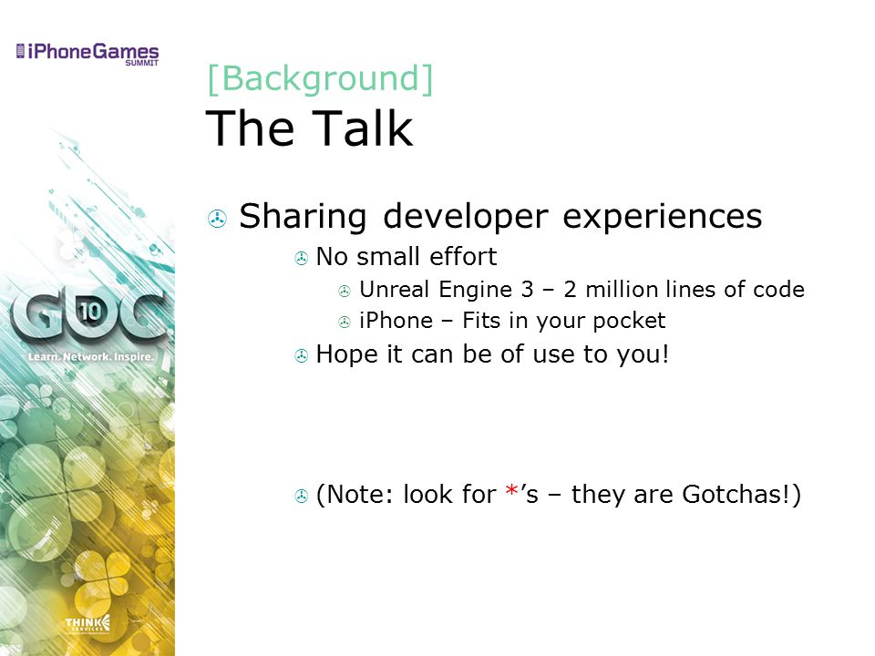 [Background] The Talk  Sharing developer experiences  No small effort  Unreal Engine 3 – 2 million lines of code  iPhone – Fits in your pocket  Hope it can be of use to you.