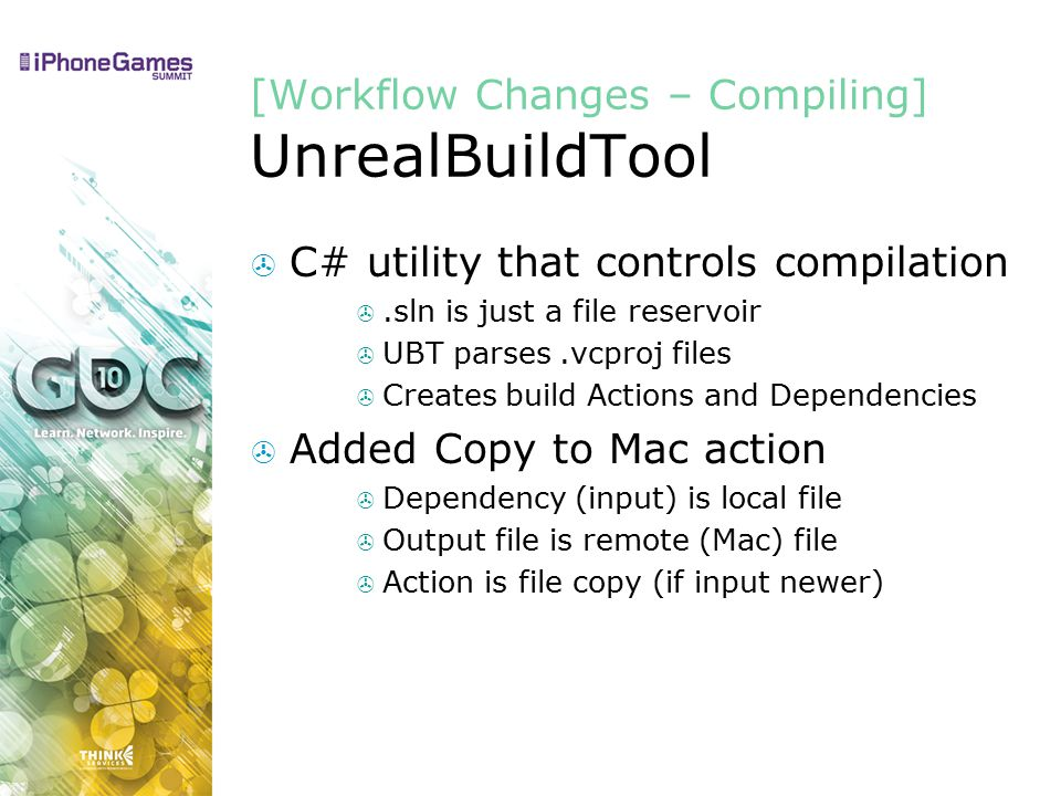[Workflow Changes – Compiling] UnrealBuildTool  C# utility that controls compilation .sln is just a file reservoir  UBT parses.vcproj files  Creates build Actions and Dependencies  Added Copy to Mac action  Dependency (input) is local file  Output file is remote (Mac) file  Action is file copy (if input newer)
