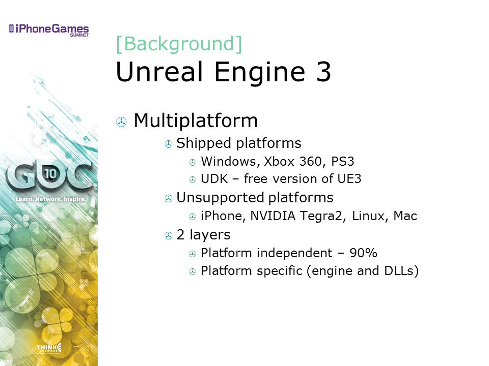 [Background] Unreal Engine 3  Multiplatform  Shipped platforms  Windows, Xbox 360, PS3  UDK – free version of UE3  Unsupported platforms  iPhone, NVIDIA Tegra2, Linux, Mac  2 layers  Platform independent – 90%  Platform specific (engine and DLLs)