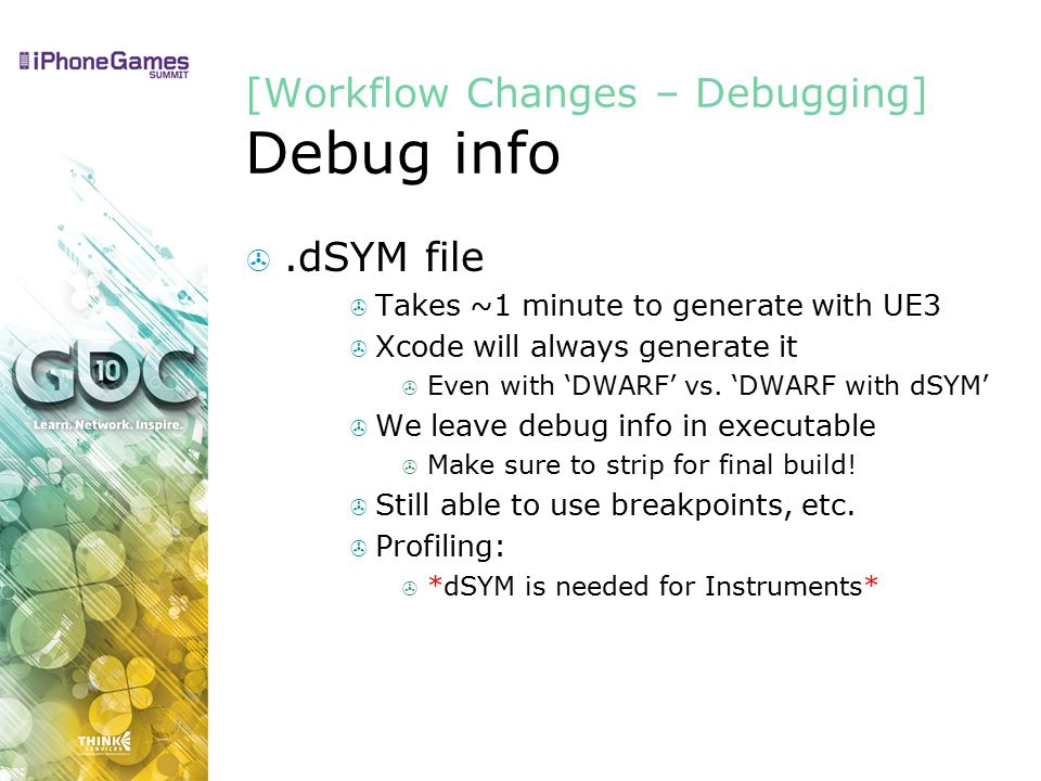 [Workflow Changes – Debugging] Debug info .dSYM file  Takes ~1 minute to generate with UE3  Xcode will always generate it  Even with 'DWARF' vs.