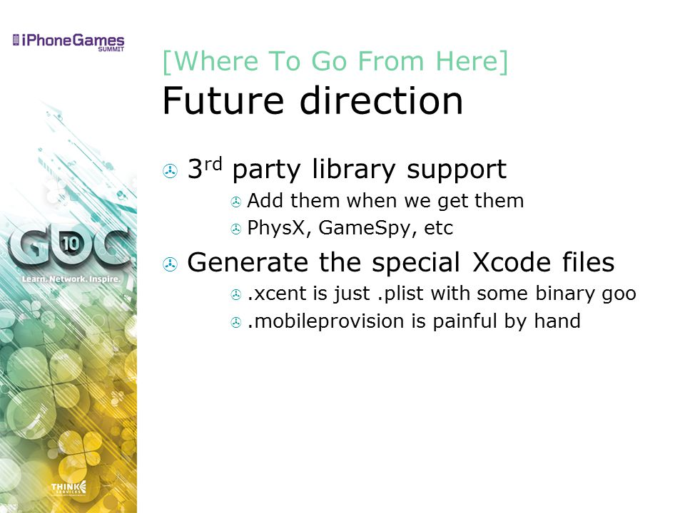 [Where To Go From Here] Future direction  3 rd party library support  Add them when we get them  PhysX, GameSpy, etc  Generate the special Xcode files .xcent is just.plist with some binary goo .mobileprovision is painful by hand