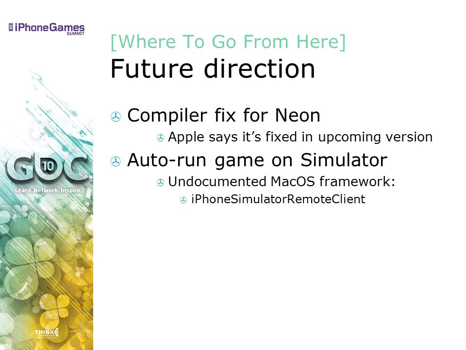 [Where To Go From Here] Future direction  Compiler fix for Neon  Apple says it's fixed in upcoming version  Auto-run game on Simulator  Undocumented MacOS framework:  iPhoneSimulatorRemoteClient