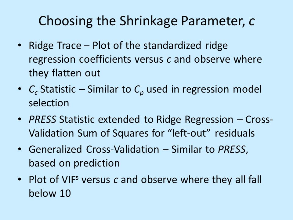Choosing the Shrinkage Parameter, c Ridge Trace – Plot of the standardized ridge regression coefficients versus c and observe where they flatten out C c Statistic – Similar to C p used in regression model selection PRESS Statistic extended to Ridge Regression – Cross- Validation Sum of Squares for left-out residuals Generalized Cross-Validation – Similar to PRESS, based on prediction Plot of VIF s versus c and observe where they all fall below 10