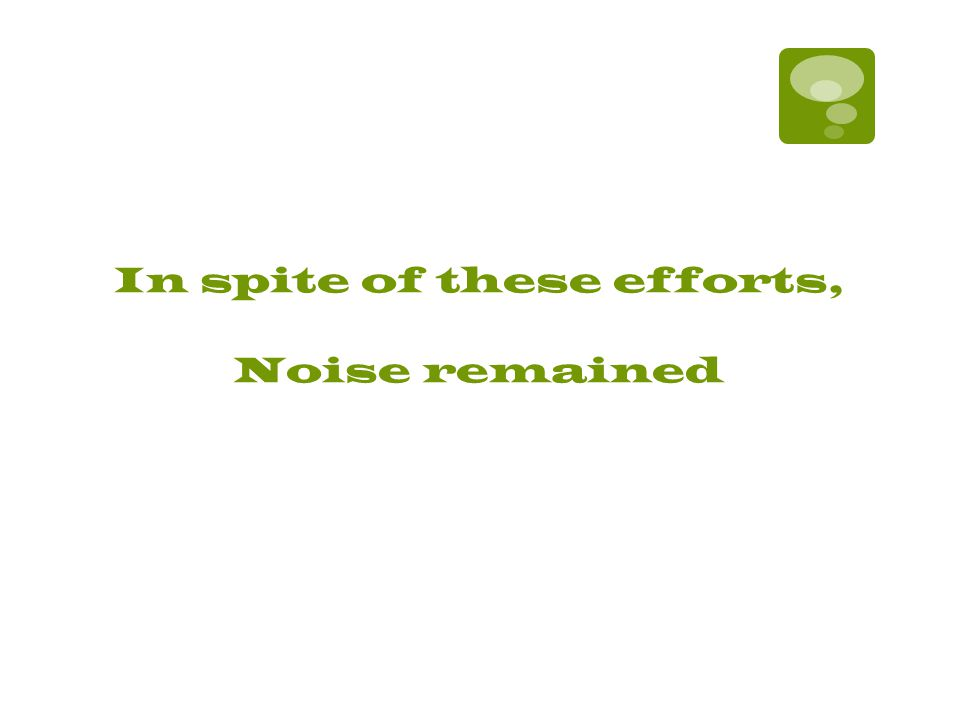 In spite of these efforts, Noise remained