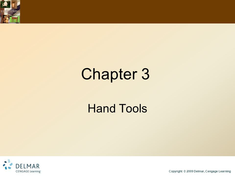 Copyright © 2009 Delmar, Cengage Learning Chapter 3 Hand Tools