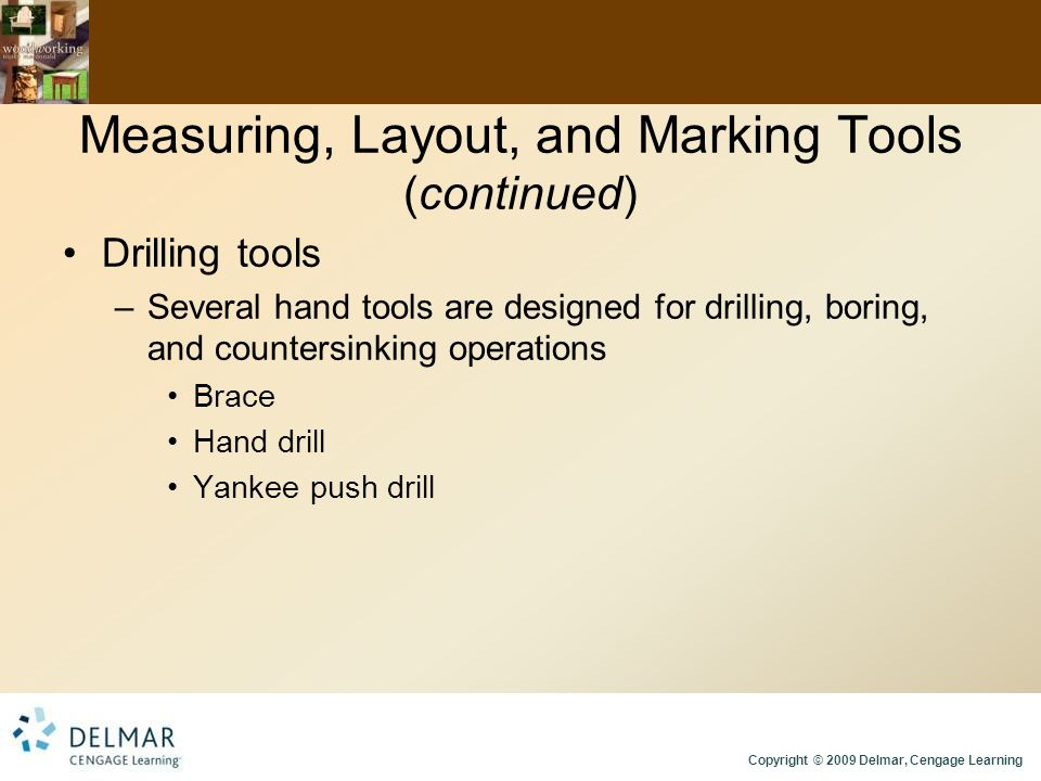 Copyright © 2009 Delmar, Cengage Learning Measuring, Layout, and Marking Tools (continued) Drilling tools –Several hand tools are designed for drilling, boring, and countersinking operations Brace Hand drill Yankee push drill