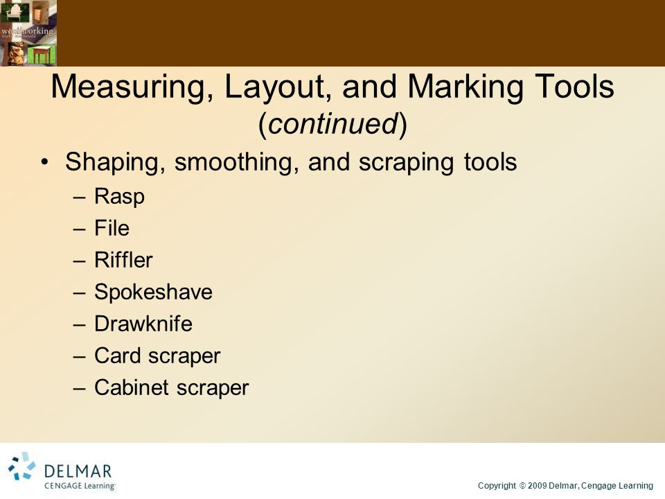 Copyright © 2009 Delmar, Cengage Learning Measuring, Layout, and Marking Tools (continued) Shaping, smoothing, and scraping tools –Rasp –File –Riffler –Spokeshave –Drawknife –Card scraper –Cabinet scraper