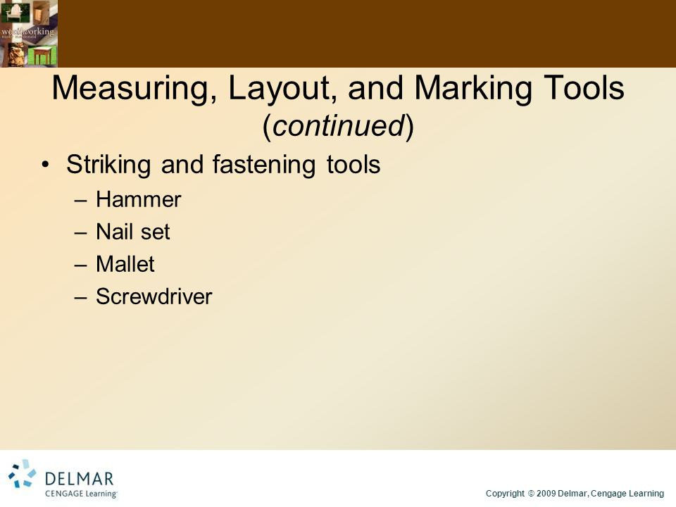 Copyright © 2009 Delmar, Cengage Learning Measuring, Layout, and Marking Tools (continued) Striking and fastening tools –Hammer –Nail set –Mallet –Screwdriver