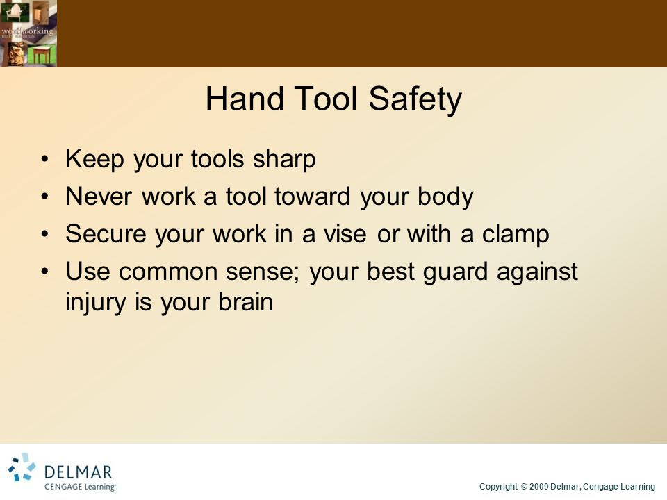 Copyright © 2009 Delmar, Cengage Learning Hand Tool Safety Keep your tools sharp Never work a tool toward your body Secure your work in a vise or with