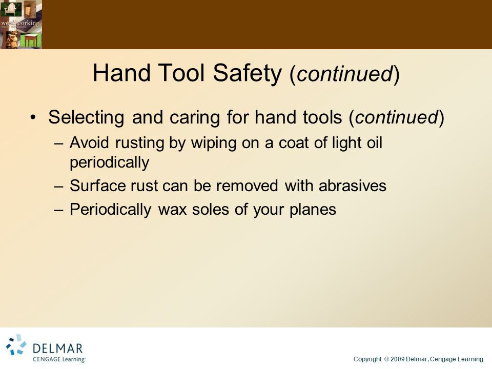 Copyright © 2009 Delmar, Cengage Learning Hand Tool Safety (continued) Selecting and caring for hand tools (continued) –Avoid rusting by wiping on a coat of light oil periodically –Surface rust can be removed with abrasives –Periodically wax soles of your planes