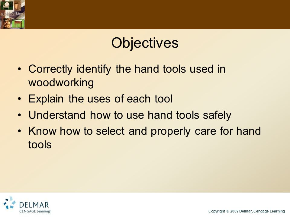 Copyright © 2009 Delmar, Cengage Learning Objectives Correctly identify the hand tools used in woodworking Explain the uses of each tool Understand ho