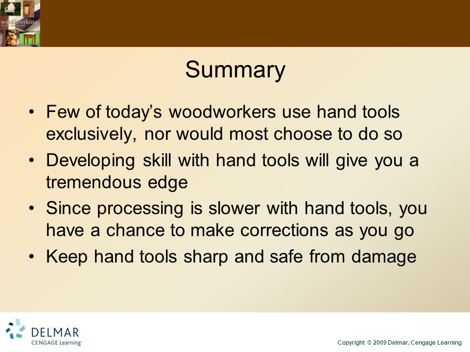 Copyright © 2009 Delmar, Cengage Learning Summary Few of today's woodworkers use hand tools exclusively, nor would most choose to do so Developing skill with hand tools will give you a tremendous edge Since processing is slower with hand tools, you have a chance to make corrections as you go Keep hand tools sharp and safe from damage