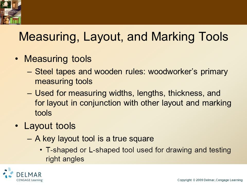 Copyright © 2009 Delmar, Cengage Learning Measuring, Layout, and Marking Tools Measuring tools –Steel tapes and wooden rules: woodworker's primary measuring tools –Used for measuring widths, lengths, thickness, and for layout in conjunction with other layout and marking tools Layout tools –A key layout tool is a true square T-shaped or L-shaped tool used for drawing and testing right angles