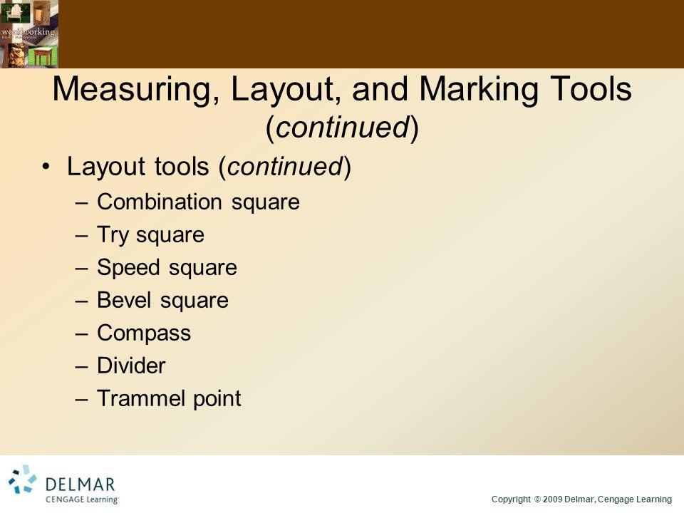 Copyright © 2009 Delmar, Cengage Learning Measuring, Layout, and Marking Tools (continued) Layout tools (continued) –Combination square –Try square –Speed square –Bevel square –Compass –Divider –Trammel point