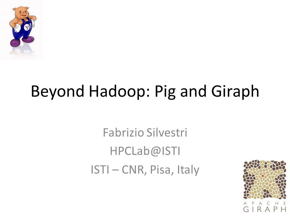 Beyond Hadoop: Pig and Giraph Fabrizio Silvestri HPCLab@ISTI ISTI – CNR, Pisa, Italy