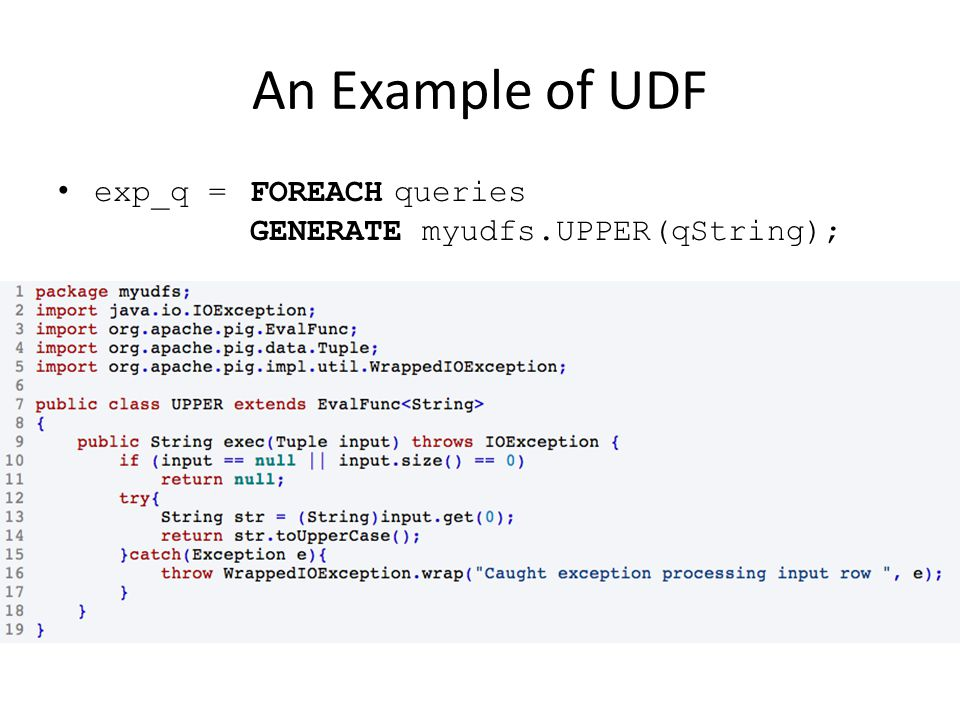 An Example of UDF exp_q =FOREACHqueries GENERATE myudfs.UPPER(qString);