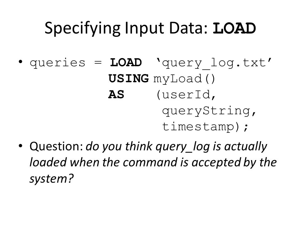 Specifying Input Data: LOAD queries = LOAD'query_log.txt' USINGmyLoad() AS (userId, queryString, timestamp); Question: do you think query_log is actually loaded when the command is accepted by the system