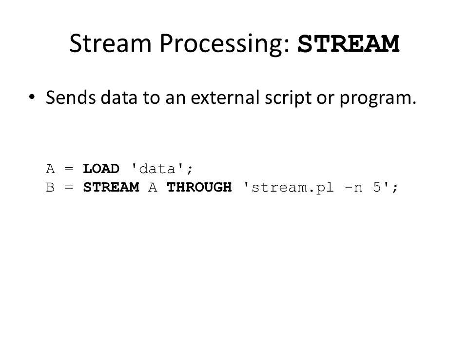 Stream Processing: STREAM Sends data to an external script or program.