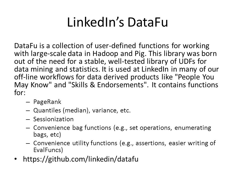 LinkedIn's DataFu DataFu is a collection of user-defined functions for working with large-scale data in Hadoop and Pig.