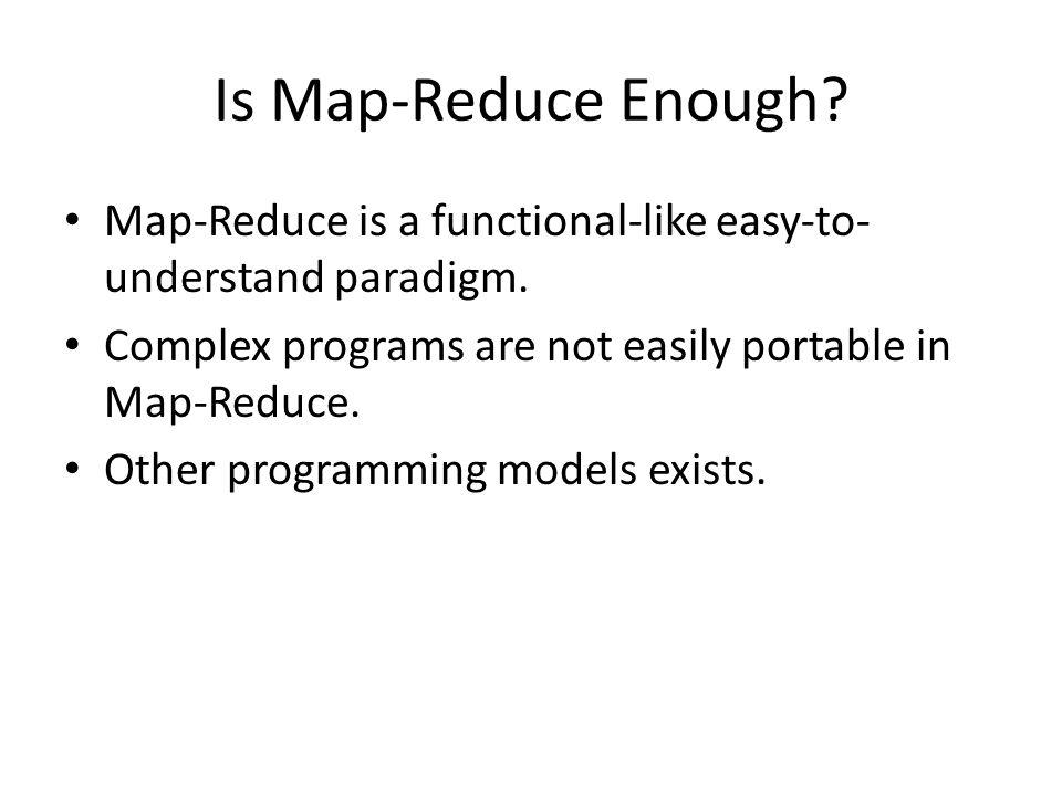 Is Map-Reduce Enough. Map-Reduce is a functional-like easy-to- understand paradigm.